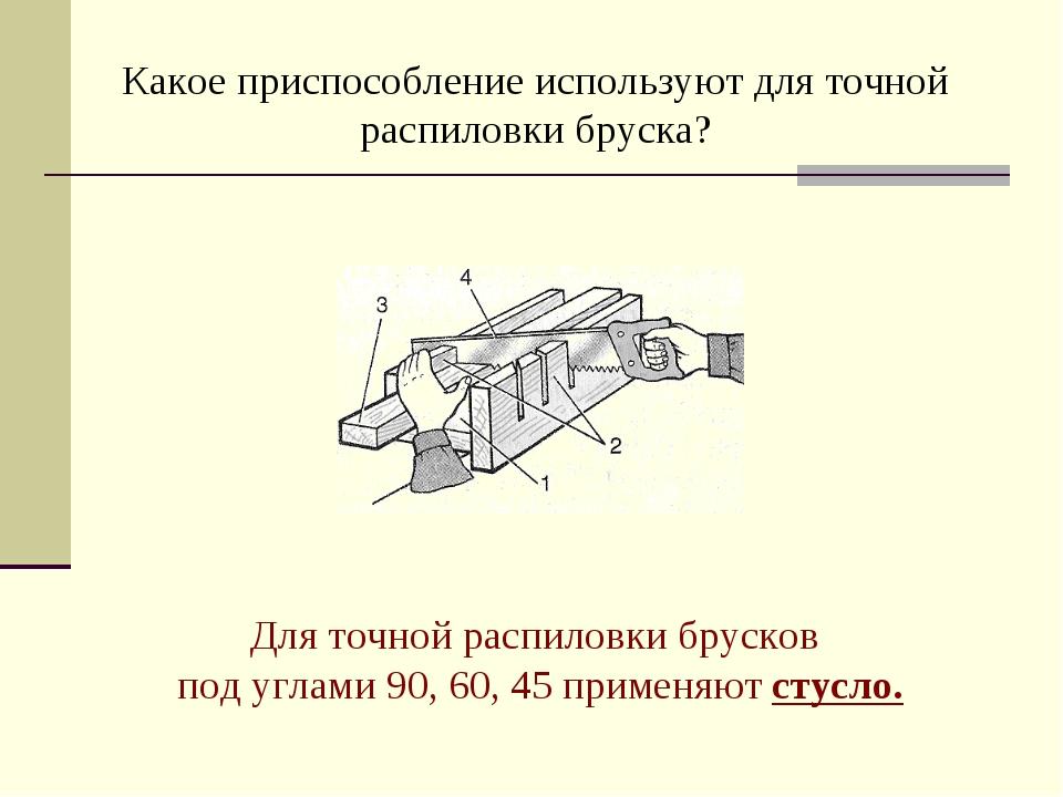 Какое приспособление используют для точной распиловки бруска? Для точной расп...
