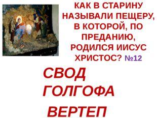 КАК В СТАРИНУ НАЗЫВАЛИ ПЕЩЕРУ, В КОТОРОЙ, ПО ПРЕДАНИЮ, РОДИЛСЯ ИИСУС ХРИСТОС?