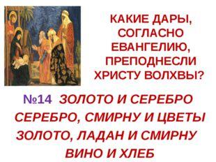 КАКИЕ ДАРЫ, СОГЛАСНО ЕВАНГЕЛИЮ, ПРЕПОДНЕСЛИ ХРИСТУ ВОЛХВЫ? №14 ЗОЛОТО И СЕРЕБ