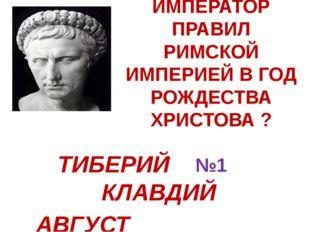 КАКОЙ ИМПЕРАТОР ПРАВИЛ РИМСКОЙ ИМПЕРИЕЙ В ГОД РОЖДЕСТВА ХРИСТОВА ? №1 ТИБЕРИЙ