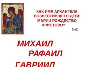 КАК ИМЯ АРХАНГЕЛА, ВОЗВЕСТИВШЕГО ДЕВЕ МАРИИ РОЖДЕСТВО ХРИСТОВО? №2 МИХАИЛ