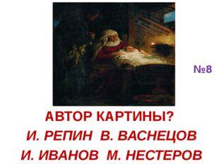 №8 АВТОР КАРТИНЫ? И. РЕПИН В. ВАСНЕЦОВ И. ИВАНОВ М. НЕСТЕРОВ