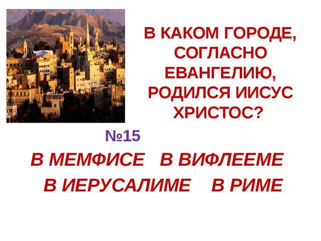 В КАКОМ ГОРОДЕ, СОГЛАСНО ЕВАНГЕЛИЮ, РОДИЛСЯ ИИСУС ХРИСТОС? В МЕМФИСЕ В ВИФЛЕЕ...