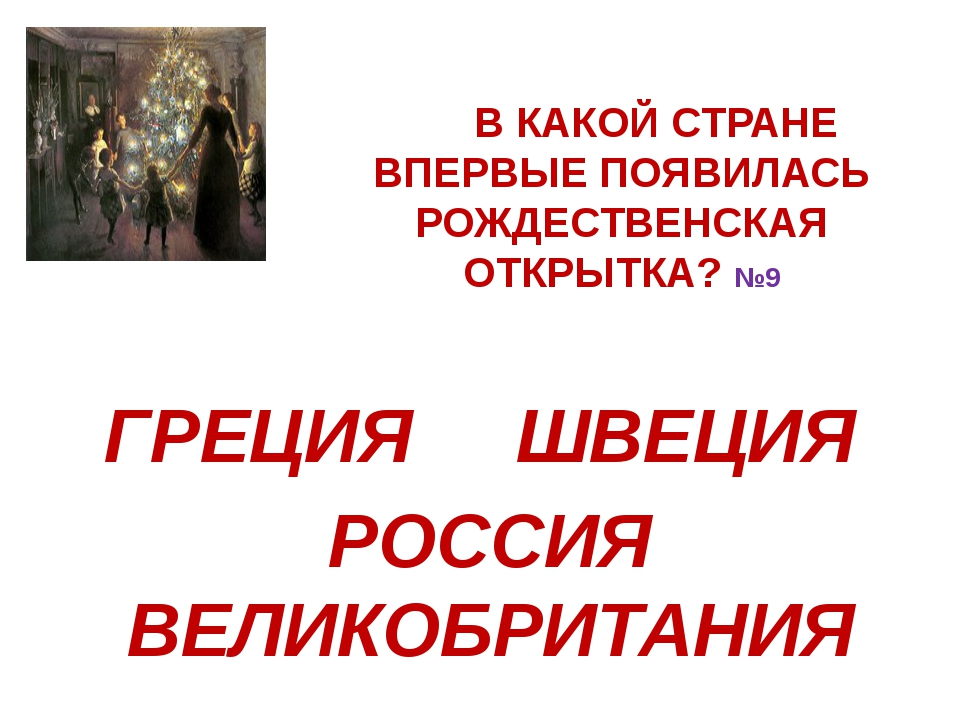 В КАКОЙ СТРАНЕ ВПЕРВЫЕ ПОЯВИЛАСЬ РОЖДЕСТВЕНСКАЯ ОТКРЫТКА?№9 ГРЕЦИЯ  Ш...