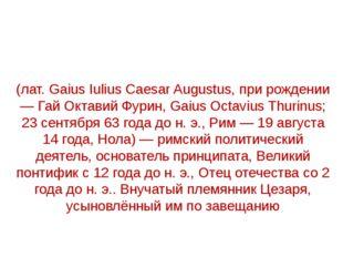 Гай Ю́лий Це́зарь А́вгуст (лат. Gaius Iulius Caesar Augustus, при рождении —