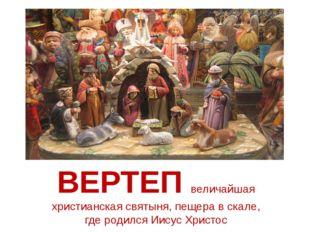 ВЕРТЕП величайшая христианская святыня, пещера в скале, гдеродился Иисус Хр