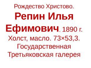 Рождество Христово. Репин Илья Ефимович. 1890 г. Холст, масло. 73×53,3. Госуд