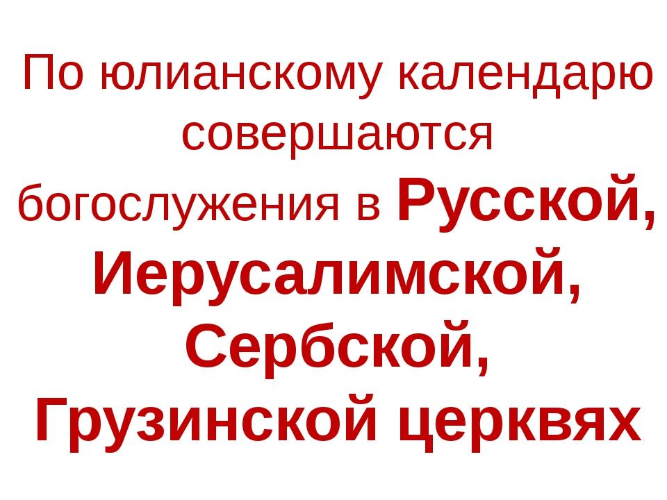 По юлианскому календарю совершаются богослужения в Русской, Иерусалимской, Се...
