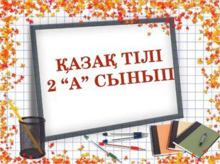 """ҚАЗАҚ ТІЛІ 2 """"А"""" СЫНЫП"""