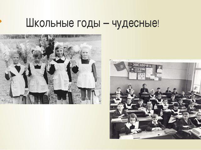 Школьные годы – чудесные!