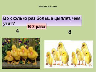 Работа по теме 4 8 Во сколько раз больше цыплят, чем утят? В 2 раза