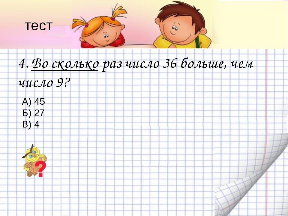 4. Во сколько раз число 36 больше, чем число 9? А) 45 Б) 27 В) 4 тест