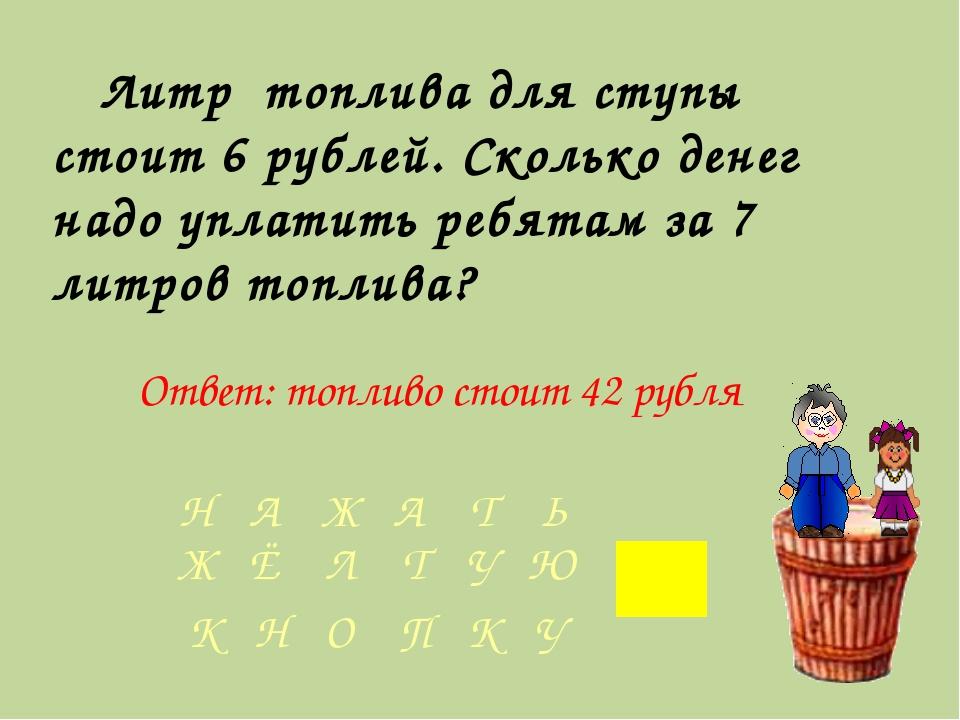 Литр топлива для ступы стоит 6 рублей. Сколько денег надо уплатить ребятам...