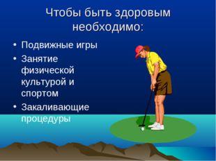 Чтобы быть здоровым необходимо: Подвижные игры Занятие физической культурой и