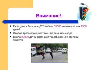 Внимание! Ежегодно в России в ДТП гибнет 35000 человек из них 1500 детей Кажд