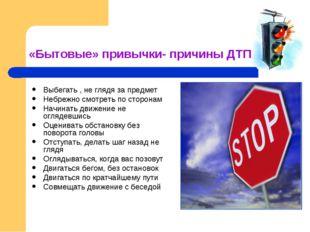 «Бытовые» привычки- причины ДТП Выбегать , не глядя за предмет Небрежно смотр