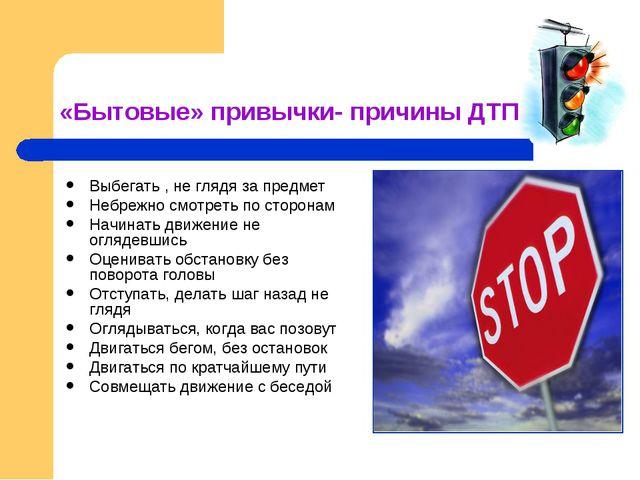 «Бытовые» привычки- причины ДТП Выбегать , не глядя за предмет Небрежно смотр...