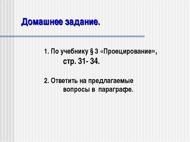 Домашнее задание. 1. По учебнику § 3 «Проецирование», стр. 31- 34. 2. Ответи...