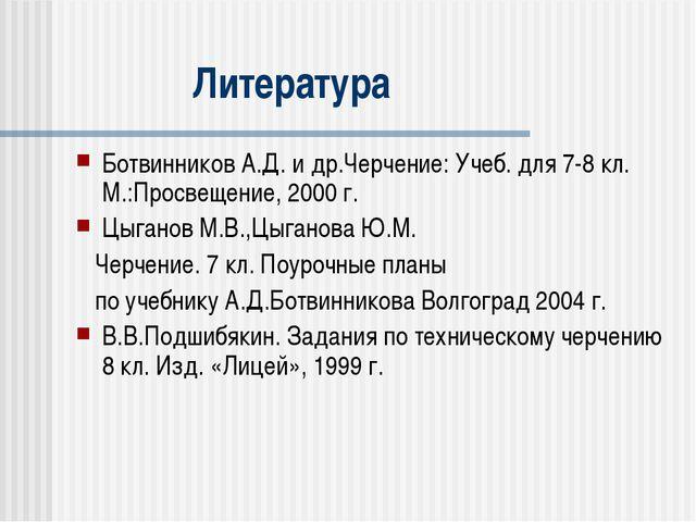 Литература Ботвинников А.Д. и др.Черчение: Учеб. для 7-8 кл. М.:Просвещение,...
