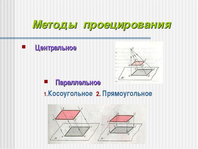 Центральное Методы проецирования Параллельное Косоугольное 2. Прямоугольное