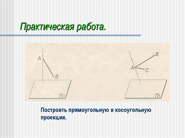 Практическая работа. Построить прямоугольную и косоугольную проекции.