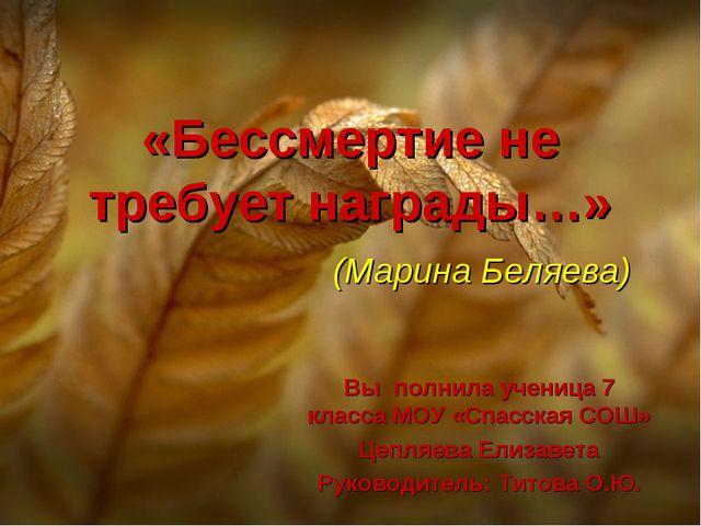 «Бессмертие не требует награды…» (Марина Беляева) Вы полнила ученица 7 класса...