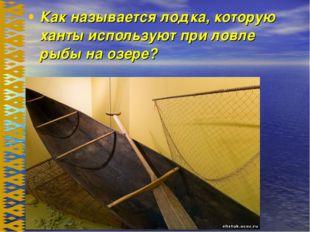 Как называется лодка, которую ханты используют при ловле рыбы на озере?