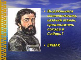Выдающийся землепроходец, казачий атаман, предводитель похода в Сибирь? ЕРМАК
