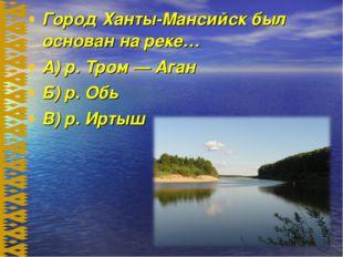 Город Ханты-Мансийск был основан на реке… А) р. Тром — Аган Б) р. Обь В) р. И