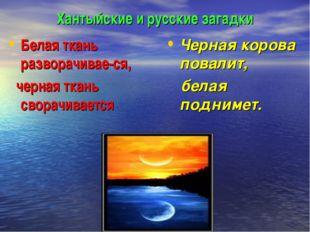 Хантыйские и русские загадки Белая ткань разворачивае-ся, черная ткань сворач