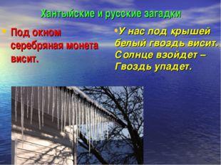 Хантыйские и русские загадки Под окном серебряная монета висит. У нас под кры