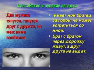 Мансийские и русские загадки Два мужика тянутся, тянутся друг к дружке, но ме