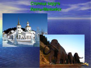 Столица округа Ханты-Мансийск