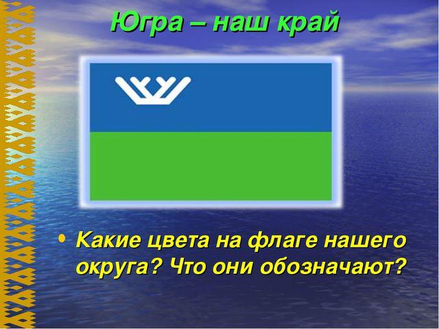 Югра – наш край Какие цвета на флаге нашего округа? Что они обозначают?