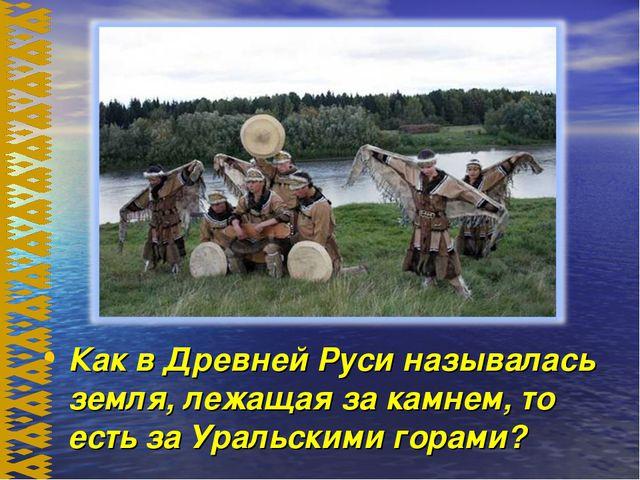 Как в Древней Руси называлась земля, лежащая за камнем, то есть за Уральскими...