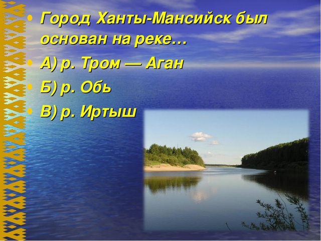 Город Ханты-Мансийск был основан на реке… А) р. Тром — Аган Б) р. Обь В) р. И...