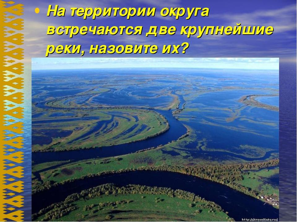 На территории округа встречаются две крупнейшие реки, назовите их?
