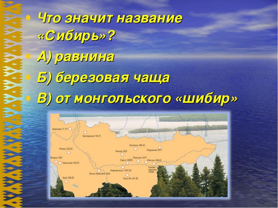 Что значит название «Сибирь»? А) равнина Б) березовая чаща В) от монгольского...