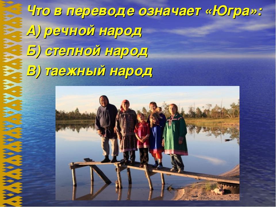 Что в переводе означает «Югра»: А) речной народ Б) степной народ В) таежный...