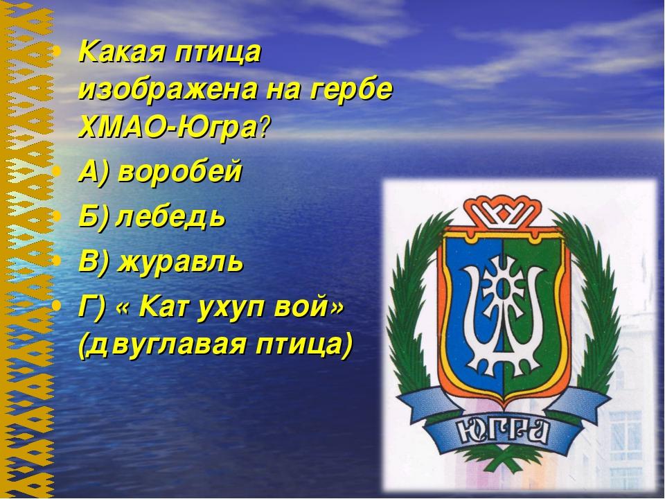 Какая птица изображена на гербе ХМАО-Югра? А) воробей Б) лебедь В) журавль Г)...