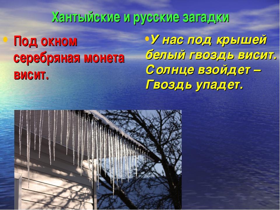 Хантыйские и русские загадки Под окном серебряная монета висит. У нас под кры...