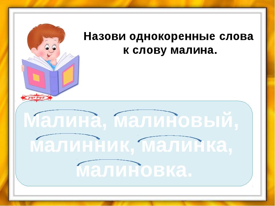 Назови однокоренные слова к слову малина. Малина, малиновый, малинник, малинк...
