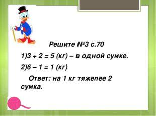 Решите №3 с.70 1)3 + 2 = 5 (кг) – в одной сумке. 2)6 – 1 = 1 (кг) Ответ: на