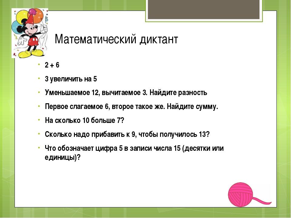 Математический диктант 2 + 6 3 увеличить на 5 Уменьшаемое 12, вычитаемое 3. Н...