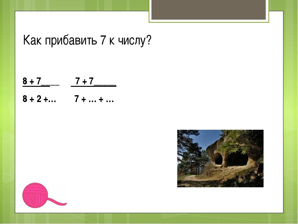 Как прибавить 7 к числу? 8 + 7____ 7 + 7_____ 8 + 2 +… 7 + … + …