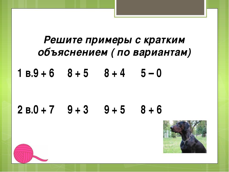 Решите примеры с кратким объяснением ( по вариантам) 1 в.9 + 6 8 + 5 8 + 4 5...