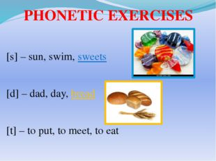 PHONETIC EXERCISES [s] – sun, swim, sweets [d] – dad, day, bread [t] – to pu