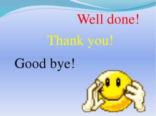 Well done! Thank you! Good bye!