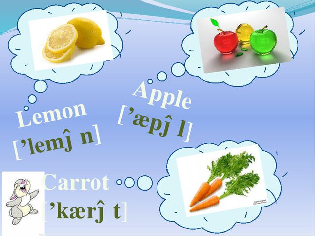 Lemon ['lemən] Apple ['æpəl] Carrot ['kærət]