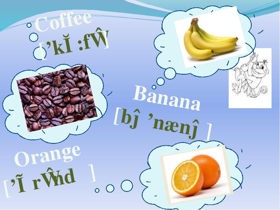 Coffee ['kɔ:fɪ] Orange ['ɒrɪndʒ] Banana [bə'nænə]